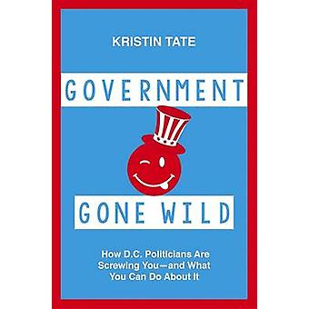 Government Gone Wild - How D.C. Politicians are Screwing You -- And Wh