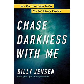 Chase Darkness With Me - How One True Crime Writer Started Solving Mur