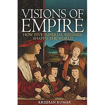 Visions of Empire - How Five Imperial Regimes Shaped the World by Kris