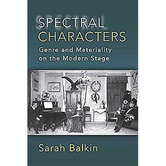 Spectral Characters - Genre and Materiality on the Modern Stage by Sar