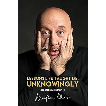 Lessons Life Taught Me - Unknowingly - An Autobiography by Anupam Kher