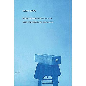 Spontaneous Particulars - Telepathy of Archives by Susan Howe - 978081