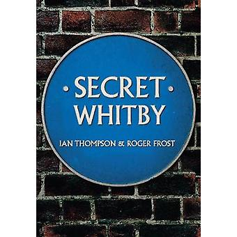 Secret Whitby by Ian Thompson - Roger Frost - 9781445652511 Book