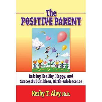 The Positive Parent: Raising Healthy, Happy, and Successful Children from Birth-Adolescence