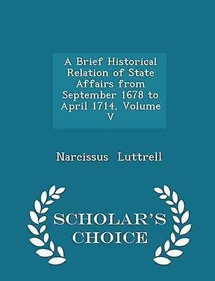 A Brief Historical Relation of State Affairs from September 1678 to April 1714 Volume V  Scholars Choice Edition by Luttrell & Narcissus