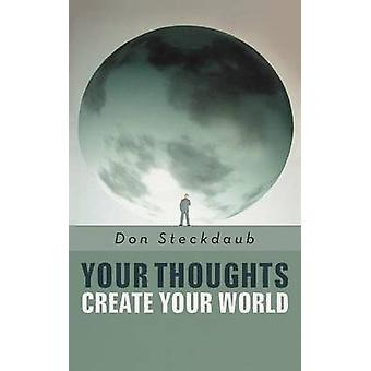 Your Thoughts Create Your World Learn How to Create the Life You Want by Taking Charge of Your SelfTalk. by Steckdaub Phd & Don