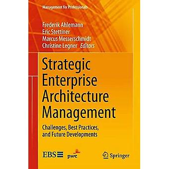 Strategic Enterprise Architecture Management  Challenges Best Practices and Future Developments by Edited by Frederik Ahlemann & Edited by Eric Stettiner & Edited by Marcus Messerschmidt & Edited by Christine Legner