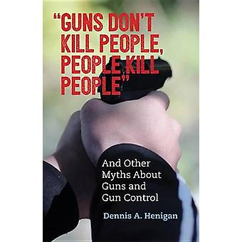 Guns Don't Kill People - People Kill People - And Other Myths About Gu