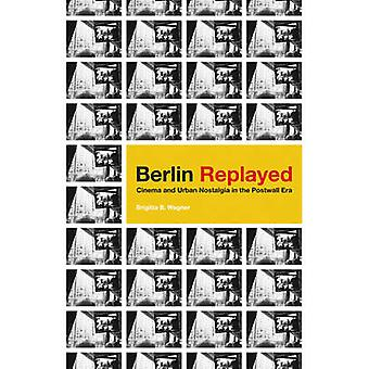 Berlin Replayed - Cinema and Urban Nostalgia in the Postwall Era by Br