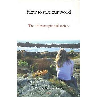 How to Save Our World - The Ultimate Spiritual Society by Paul Arthur