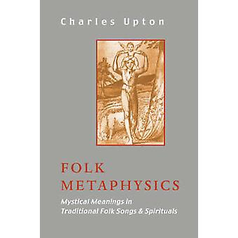 Folk Metaphysics Mystical Meanings in Traditional Folk Songs and Spirituals by Upton & Charles