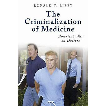 The Criminalization of Medicine Americas War on Doctors by Libby & Ronald