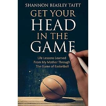 Get Your Head in the Game Life Lessons Learned from My Mother Through the Game of Basketball by Beasley & Shannon