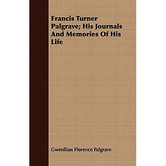 Francis Turner Palgrave His Journals And Memories Of His Life by Palgrave & Gwenllian Florence