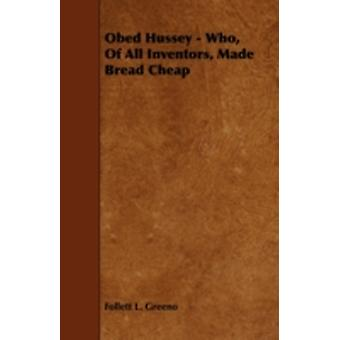 Obed Hussey  Who of All Inventors Made Bread Cheap by Greeno & Follett L.