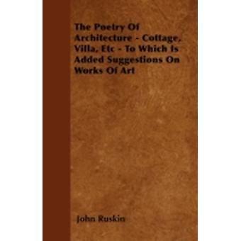 The Poetry Of Architecture  Cottage Villa Etc  To Which Is Added Suggestions On Works Of Art by Ruskin & John