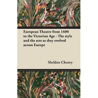 European Theatre from 1600 to the Victorian Age  The style and the sets as they evolved across Europe by Cheney & Sheldon