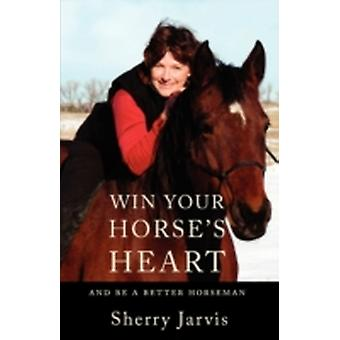Win Your Horses Heart And Be a Better Horseman by Jarvis & Sherry
