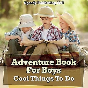 Adventure Book For Boys Cool Things To Do by Publishing LLC & Speedy