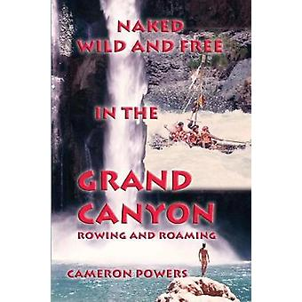 Naked Wild and Free in the Grand Canyon Rowing and Roaming by Powers & Cameron