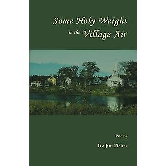Some Holy Weight in the Village Air by Fisher & Ira Joe