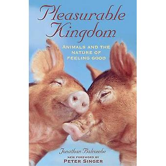 Pleasurable Kingdom Animals and the Nature of Feeling Good by Balcombe & Jonathan