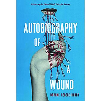 Autobiography of a Wound - Poems by Brynne Rebele-Henry - 978082296567