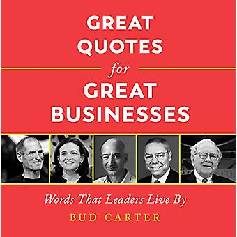 Great Quotes for Great Businesses - Words That Leaders Live by by Bud