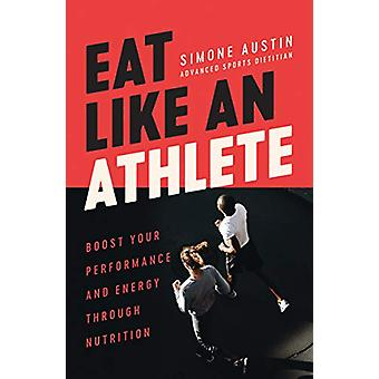 Eat Like an Athlete - Boost your energy and performance through nutrit