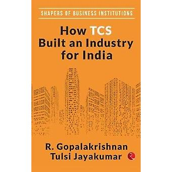HOW TCS BUILT AN INDUSTRY FOR INDIA by R. Gopalakrishnan
