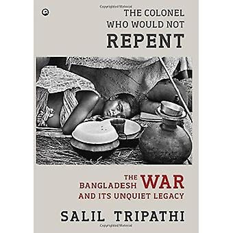 The Colonel Who Would Not Repent - The Bangladesh War and its Unquiet
