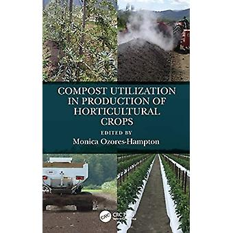 Compost Utilization in Production of Horticultural Crops by Edited by Monica Ozores Hampton