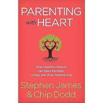 Parenting with Heart How Imperfect Parents Can Raise Resilient Loving and WiseHearted Kids