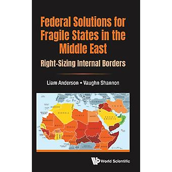 Federal Solutions For Fragile States In The Middle East Rightsizing Internal Borders by Anderson & Liam Wright State Univ & UsaShannon & Vaughn Wright State Univ & Usa