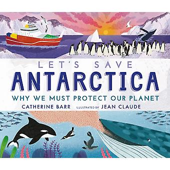 Lets Save Antarctica Why we must protect our planet by Catherine Barr