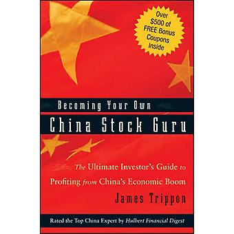 Becoming Your Own China Stock Guru The Ultimate Investors Guide to Profiting from Chinas Economic Boom by Trippon & James