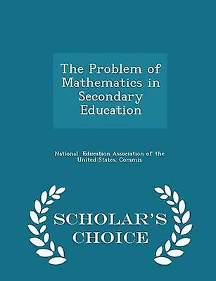 The Problem of Mathematics in Secondary Education  Scholars Choice Edition by Education Association of the United Stat