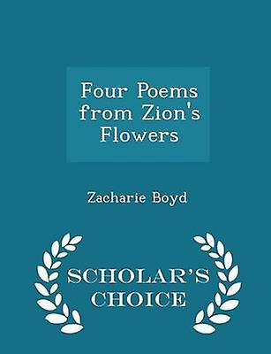 Four Poems from Zions Flowers  Scholars Choice Edition by Boyd & Zacharie