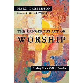 The Dangerous Act of Worship - Living God's Call to Justice by Mark La