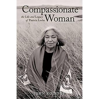 Compassionate Woman - The Life and Legacy of Patricia Locke by John Ko