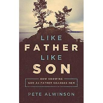 Like Father - Like Son - How Knowing God as Father Changes Men by Pete