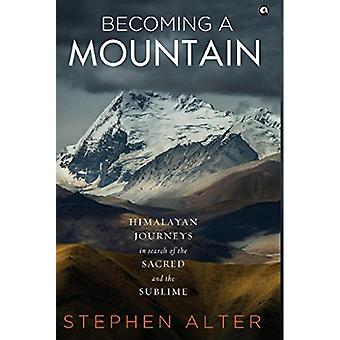 Becoming a Mountain - Himalayan Journeys in Search of the Sacred and t
