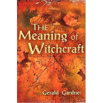 The Meaning of Witchcraft by Gerald Brosseau Gardner