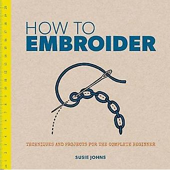 How to Embroider Techniques and Projects for the Complete B by Susie Johns