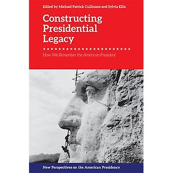 Constructing Presidential Legacy by Michael Patrick Cullinane