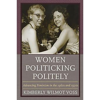 Women Politicking Politely Advancing Feminism in the 1960s and 1970s by Voss & Kimberly Wilmot