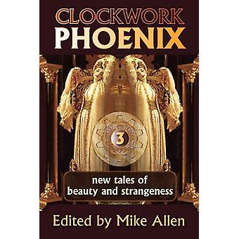Clockwork Phoenix 3 New Tales of Beauty and Strangeness by Allen & Mike