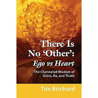 There Is No Other Ego vs. Heart The Channeled Wisdom of Osiris Ra and Thoth von Birchard & Tim