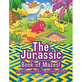 The Jurassic Book of Mazes A Dinosaur Fans Activity Book by Kreative Kids