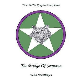 Heirs To The Kingdom Book Seven The Bridge Of Sequana by Morgan & Robin John
